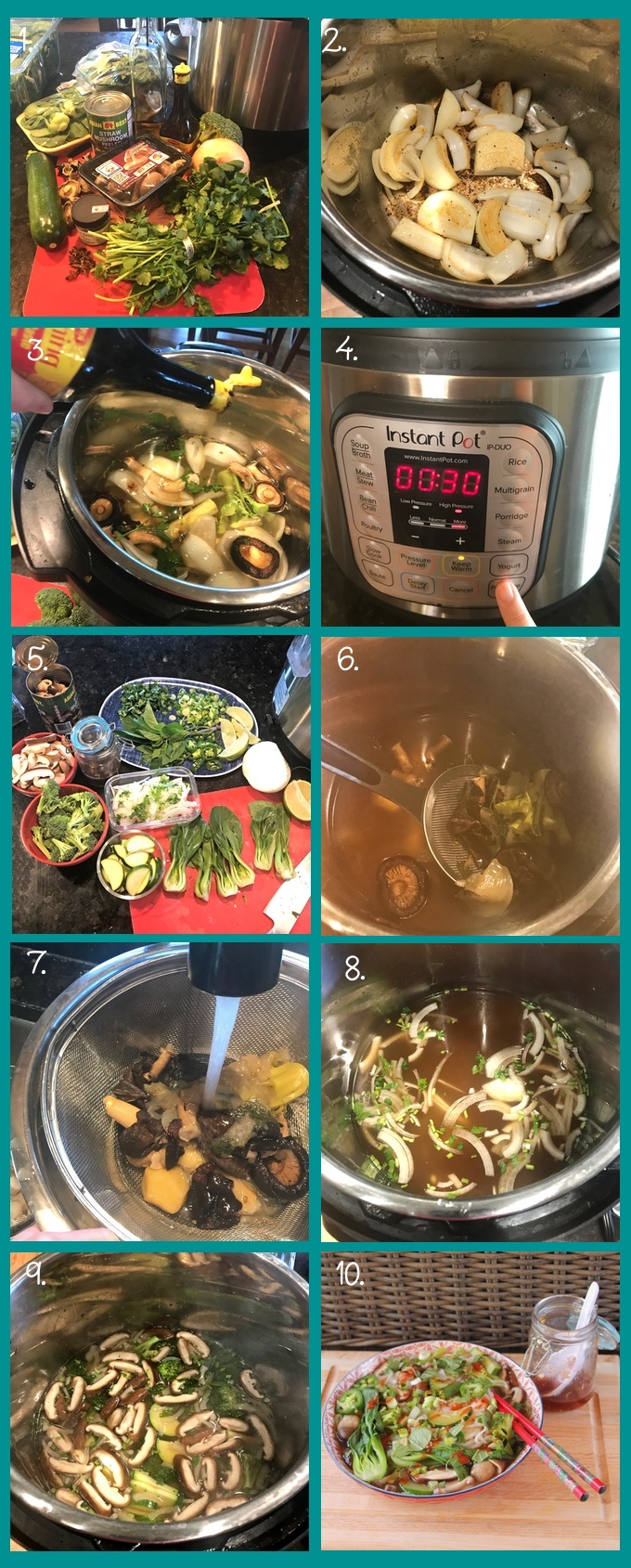 Prepration steps for making Instant Pot Vegetable Pho Noodle Soup. 1. The ingredients: zucchini, dried shiitake and wood ear mushrooms, baby bok choy, canned straw mushrooms, Thai basil, olive oil, Maggi seasoning sauce, broccoli, sweet yellow onion, cilantro, star anise, and fennel. 2. Sauteing onions using the Instant Pot's saute function. 3. The remaining vegetables and scraps for the broth covered with water, being sprinkled with Maggi Seasoning Sauce. 4. Setting the Instant Pot's pressure cooker function (after sealing the lid and closing the pressure release valve). 30 minutes on high pressure. 5. Prepping the vegetables for the soup while the broth cooks. 6. Skimming the large solids out of the finished broth and into a colander set inside a bowl (7.) to rinse with water. 8. The strained broth simmering in the Instant Pot with sliced onion and cilantro stems on the Instant Pot's saute function. 9. Adding remaining vegetables for the soup according to the cooking time they need. Broccoli takes about 5 minutes, while sliced zucchini and bok choy take only a couple of minutes. 10. The finished soup, loaded up with garnishes and sriracha, next to a jar of vegan nuoc cham.